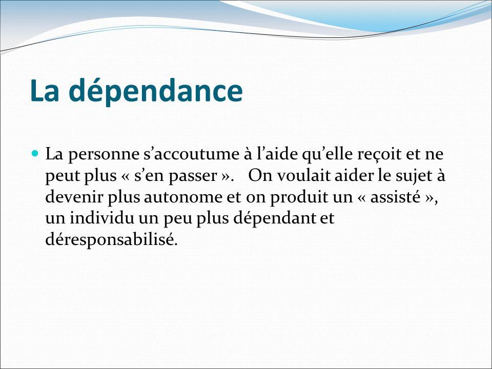 La dépendance La personne saccoutume à laide quelle reçoit et ne peut plus « sen passer ».