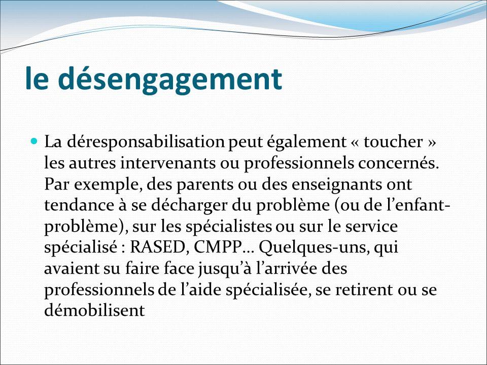 le désengagement La déresponsabilisation peut également « toucher » les autres intervenants ou professionnels concernés. Par exemple, des parents ou d