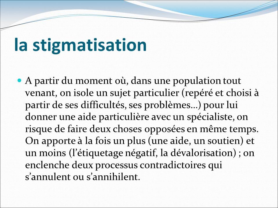la stigmatisation A partir du moment où, dans une population tout venant, on isole un sujet particulier (repéré et choisi à partir de ses difficultés,