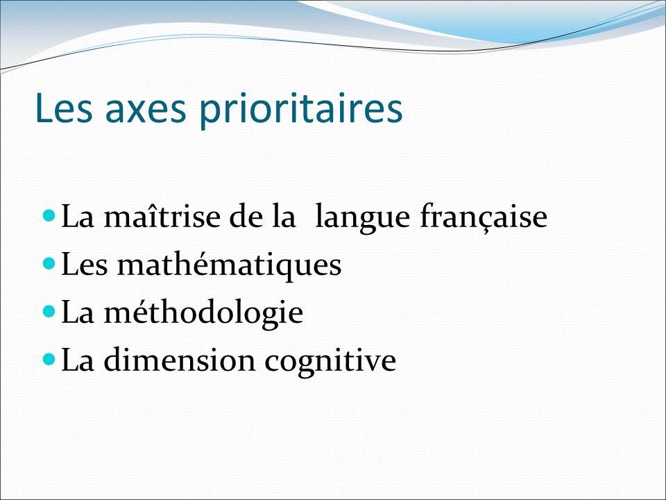 Les axes prioritaires La maîtrise de la langue française Les mathématiques La méthodologie La dimension cognitive