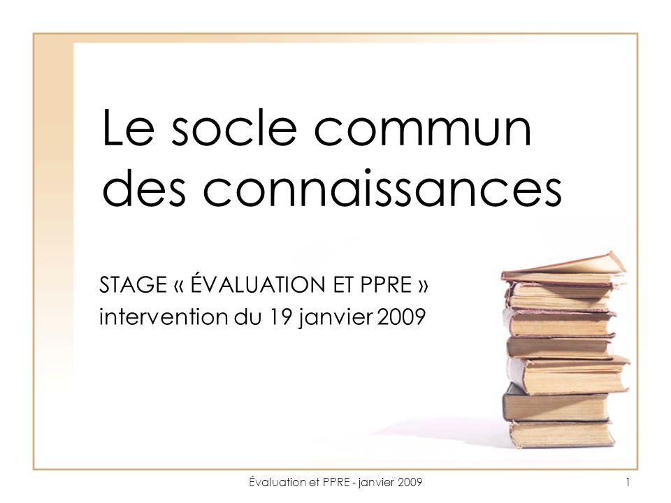 Évaluation et PPRE - janvier 20091 Le socle commun des connaissances STAGE « ÉVALUATION ET PPRE » intervention du 19 janvier 2009
