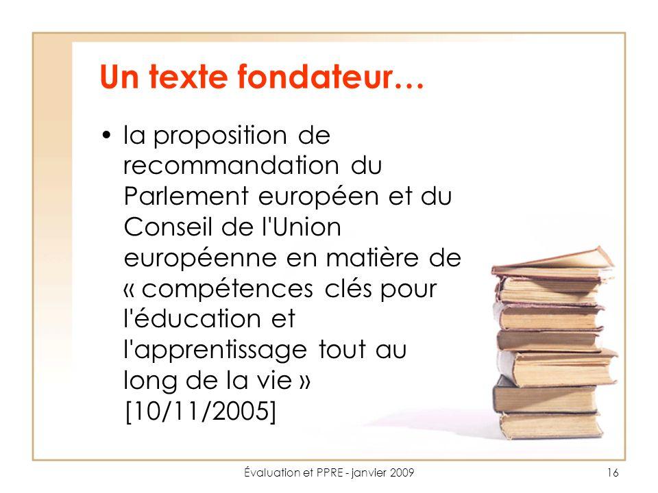 Évaluation et PPRE - janvier 200916 Un texte fondateur… la proposition de recommandation du Parlement européen et du Conseil de l Union européenne en matière de « compétences clés pour l éducation et l apprentissage tout au long de la vie » [10/11/2005]