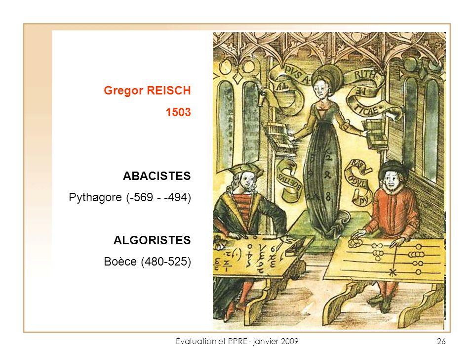 Évaluation et PPRE - janvier 200926 Gregor REISCH 1503 ABACISTES Pythagore (-569 - -494) ALGORISTES Boèce (480-525)