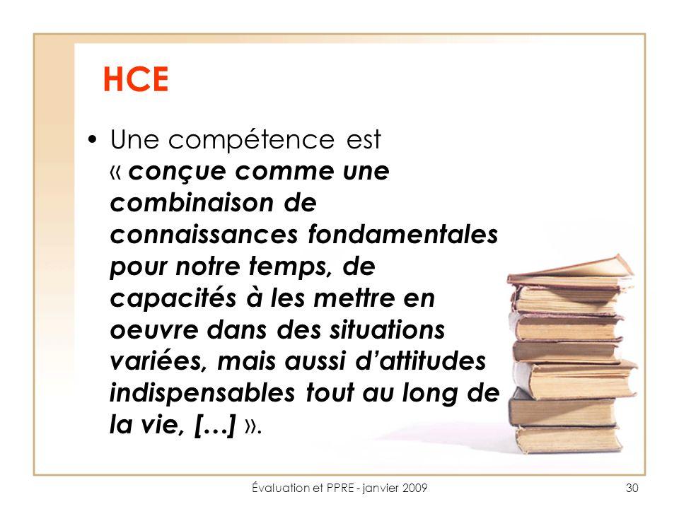 Évaluation et PPRE - janvier 200930 HCE Une compétence est « conçue comme une combinaison de connaissances fondamentales pour notre temps, de capacités à les mettre en oeuvre dans des situations variées, mais aussi dattitudes indispensables tout au long de la vie, […] ».