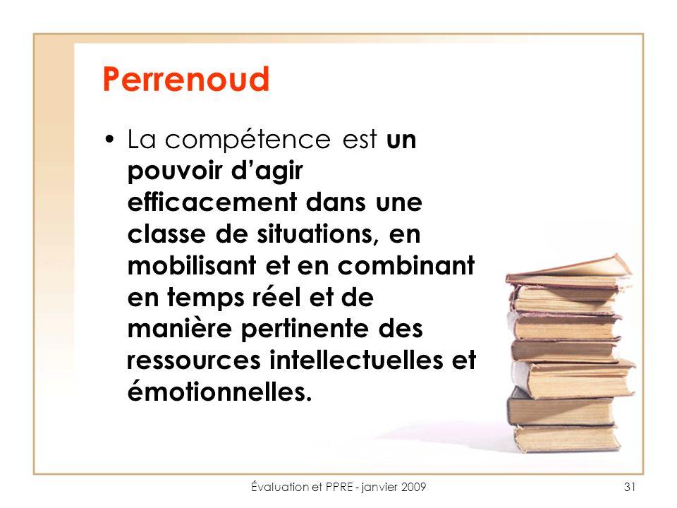 Évaluation et PPRE - janvier 200931 Perrenoud La compétence est un pouvoir dagir efficacement dans une classe de situations, en mobilisant et en combinant en temps réel et de manière pertinente des ressources intellectuelles et émotionnelles.