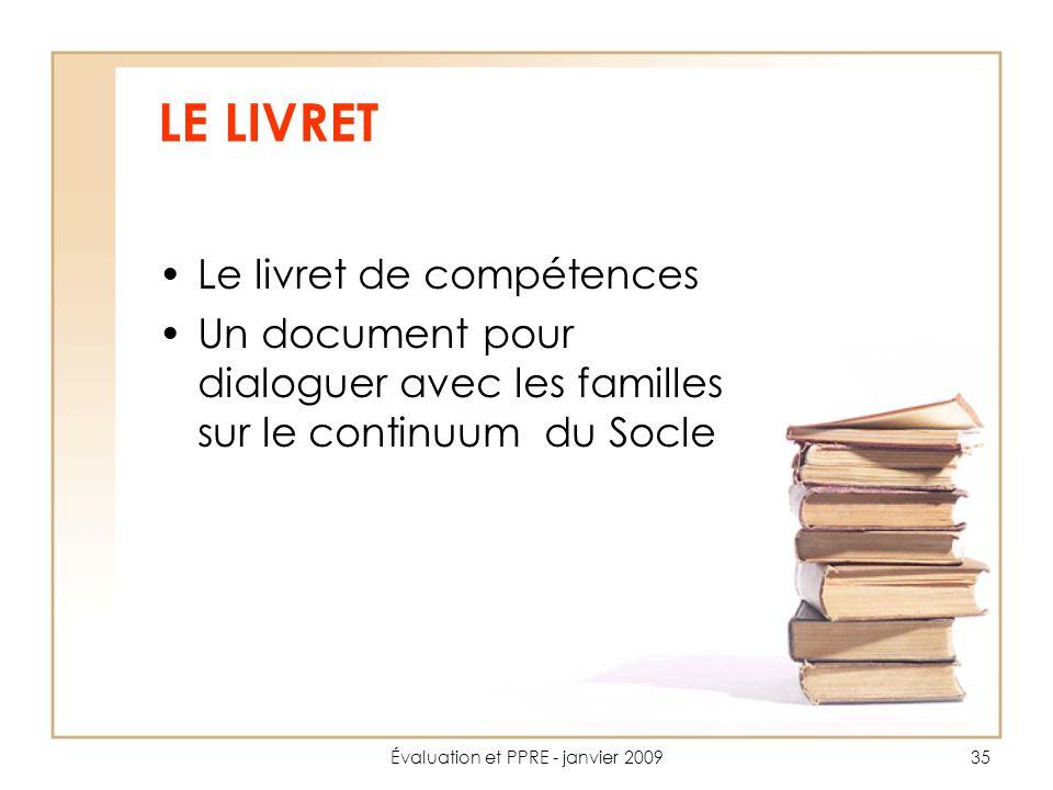 Évaluation et PPRE - janvier 200935 LE LIVRET Le livret de compétences Un document pour dialoguer avec les familles sur le continuum du Socle