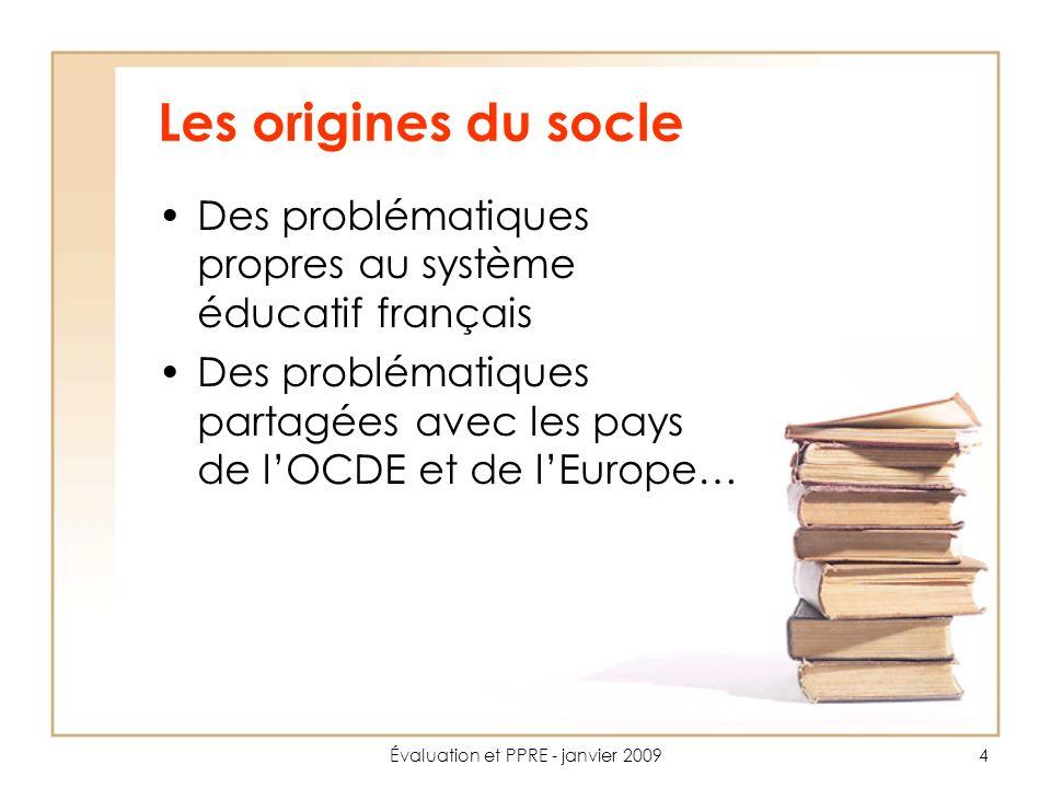 Évaluation et PPRE - janvier 20094 Les origines du socle Des problématiques propres au système éducatif français Des problématiques partagées avec les pays de lOCDE et de lEurope…