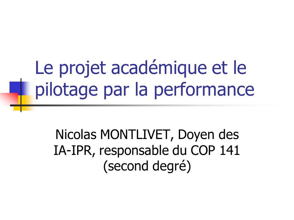 Le projet académique et le pilotage par la performance Nicolas MONTLIVET, Doyen des IA-IPR, responsable du COP 141 (second degré)