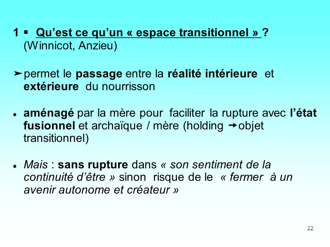 22 1 Quest ce quun « espace transitionnel » ? (Winnicot, Anzieu) permet le passage entre la réalité intérieure et extérieure du nourrisson aménagé par