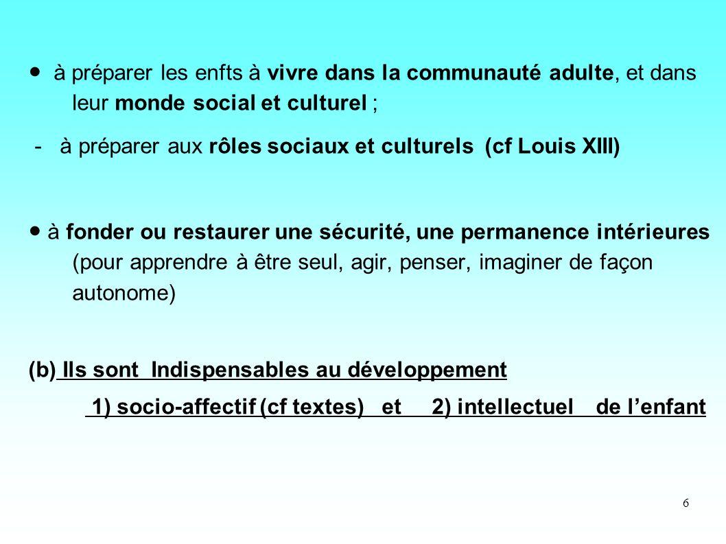 6 à préparer les enfts à vivre dans la communauté adulte, et dans leur monde social et culturel ; - à préparer aux rôles sociaux et culturels (cf Loui