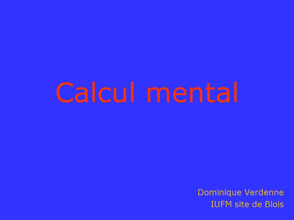 1 Calcul mental Dominique Verdenne IUFM site de Blois