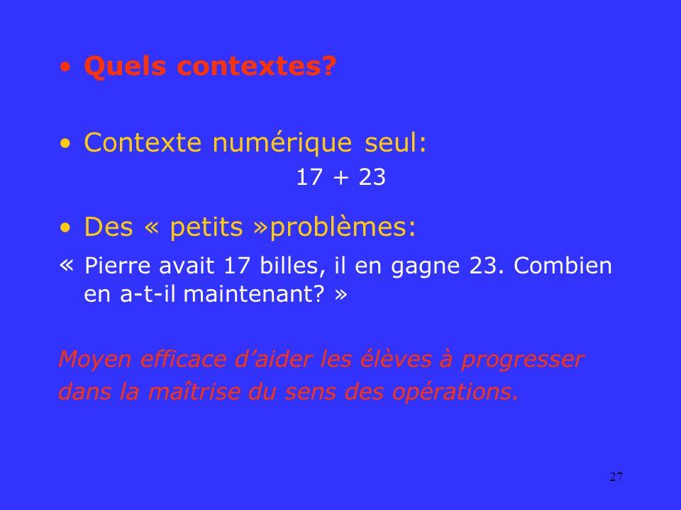 27 Quels contextes? Contexte numérique seul: 17 + 23 Des « petits »problèmes: « Pierre avait 17 billes, il en gagne 23. Combien en a-t-il maintenant?