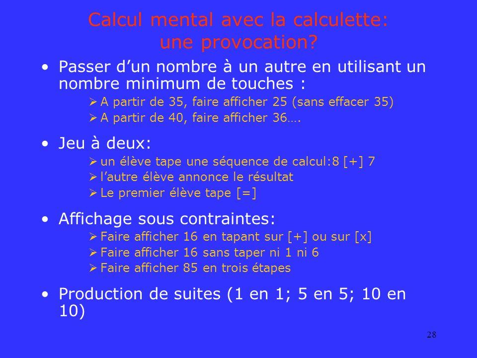 28 Calcul mental avec la calculette: une provocation? Passer dun nombre à un autre en utilisant un nombre minimum de touches : A partir de 35, faire a