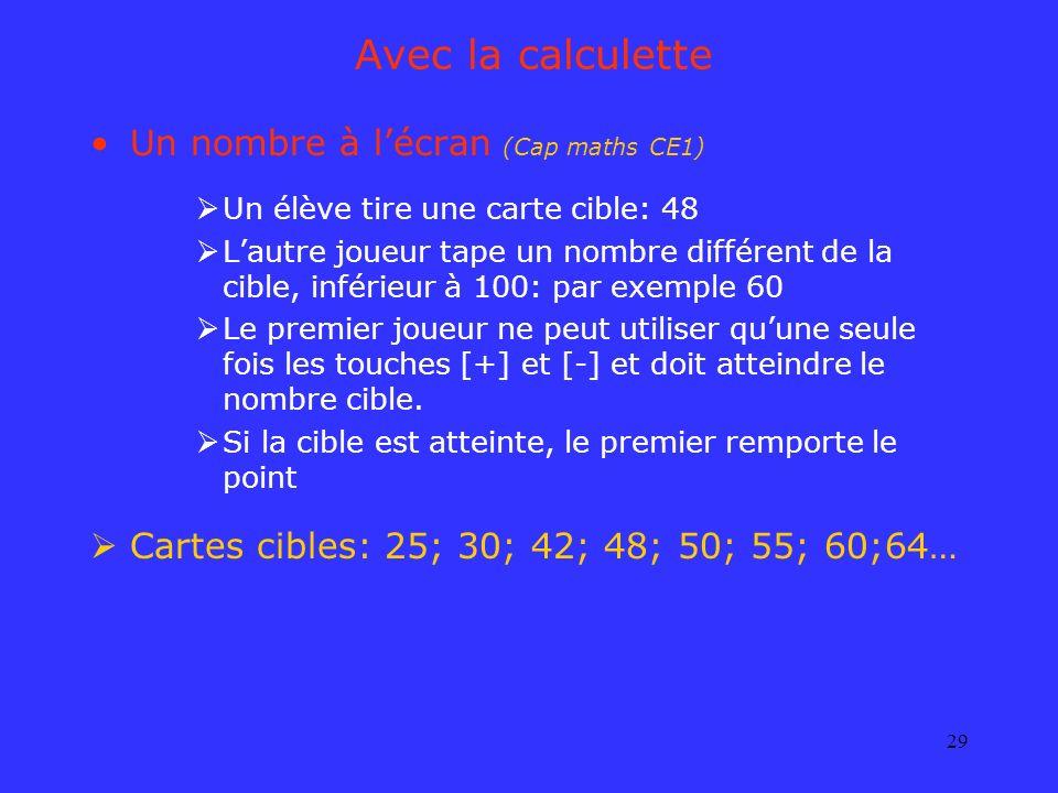 29 Avec la calculette Un nombre à lécran (Cap maths CE1) Un élève tire une carte cible: 48 Lautre joueur tape un nombre différent de la cible, inférie