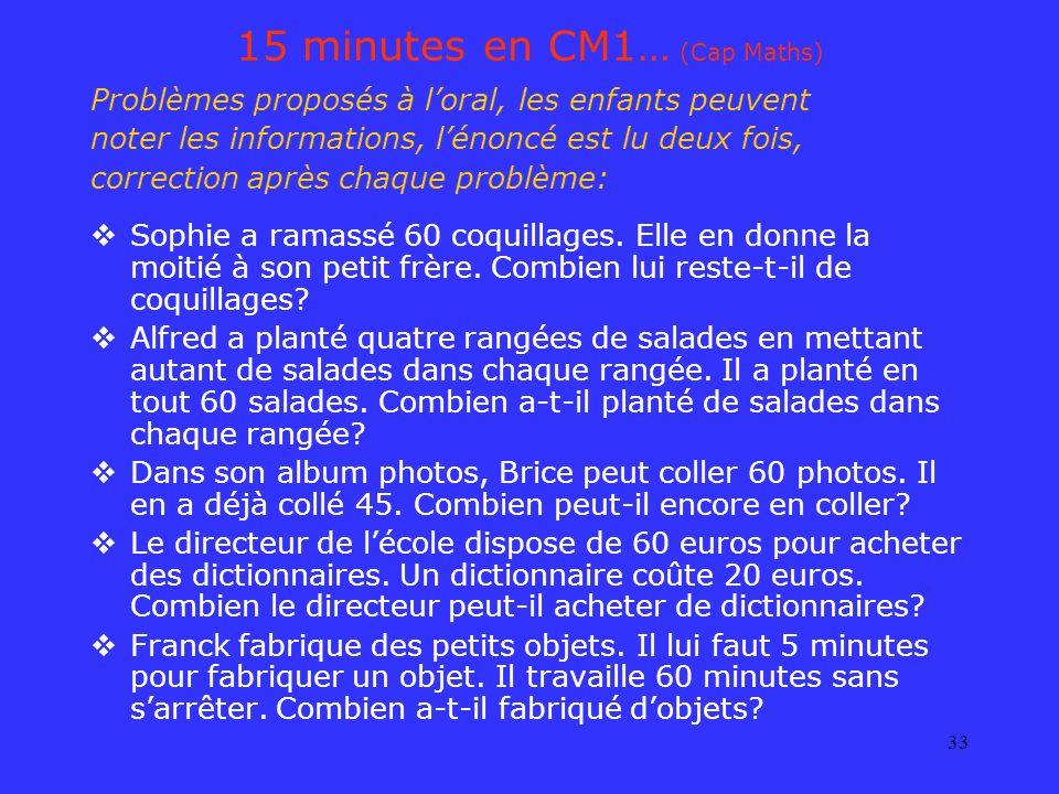 33 15 minutes en CM1… (Cap Maths) Problèmes proposés à loral, les enfants peuvent noter les informations, lénoncé est lu deux fois, correction après c