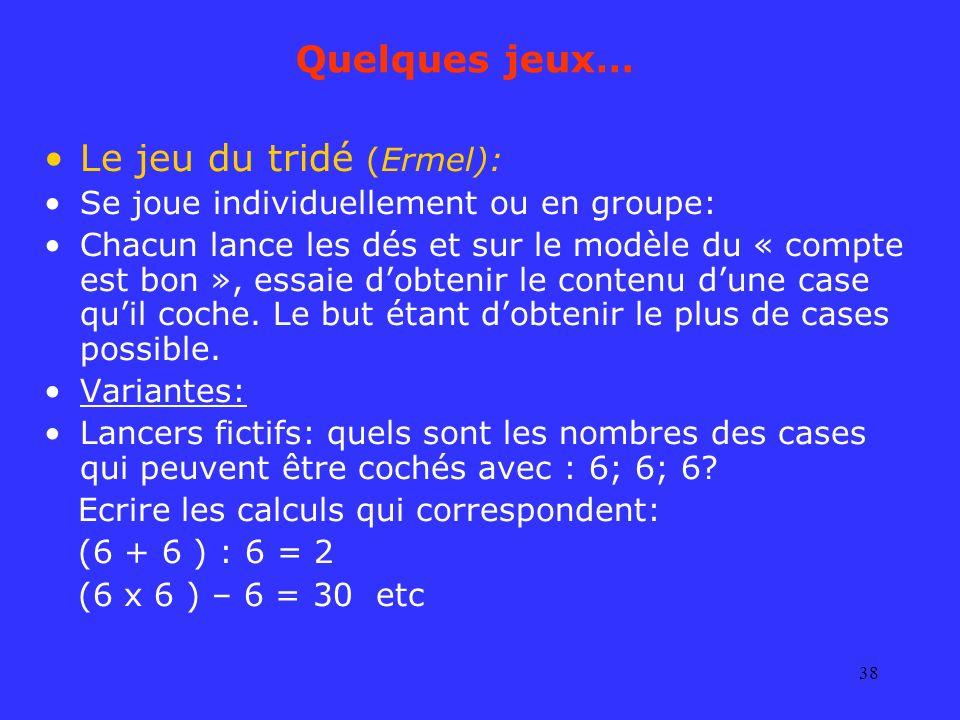 38 Quelques jeux… Le jeu du tridé (Ermel): Se joue individuellement ou en groupe: Chacun lance les dés et sur le modèle du « compte est bon », essaie