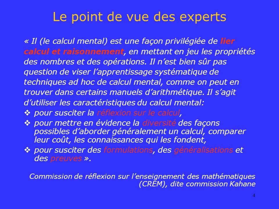 4 Le point de vue des experts « Il (le calcul mental) est une façon privilégiée de lier calcul et raisonnement, en mettant en jeu les propriétés des n