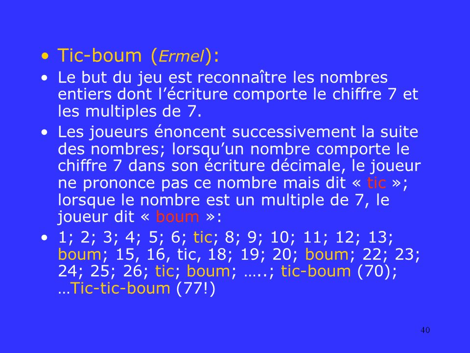 40 Tic-boum ( Ermel ): Le but du jeu est reconnaître les nombres entiers dont lécriture comporte le chiffre 7 et les multiples de 7. Les joueurs énonc