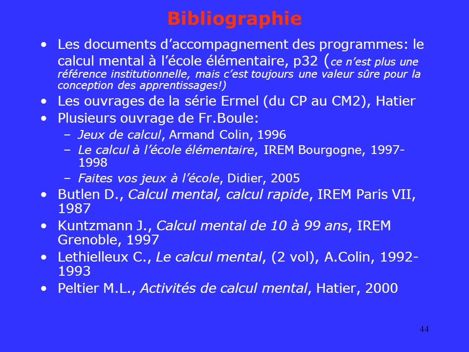 44 Bibliographie Les documents daccompagnement des programmes: le calcul mental à lécole élémentaire, p32 ( ce nest plus une référence institutionnell