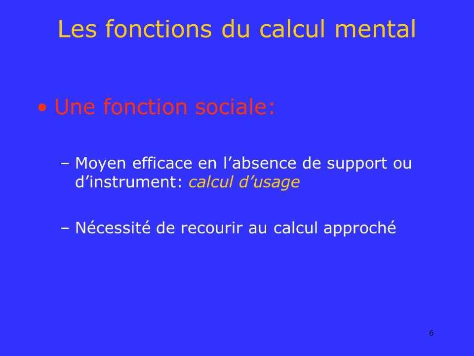 6 Les fonctions du calcul mental Une fonction sociale: –Moyen efficace en labsence de support ou dinstrument: calcul dusage –Nécessité de recourir au