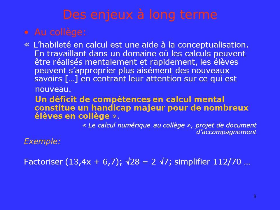8 Des enjeux à long terme Au collège: « Lhabileté en calcul est une aide à la conceptualisation. En travaillant dans un domaine où les calculs peuvent