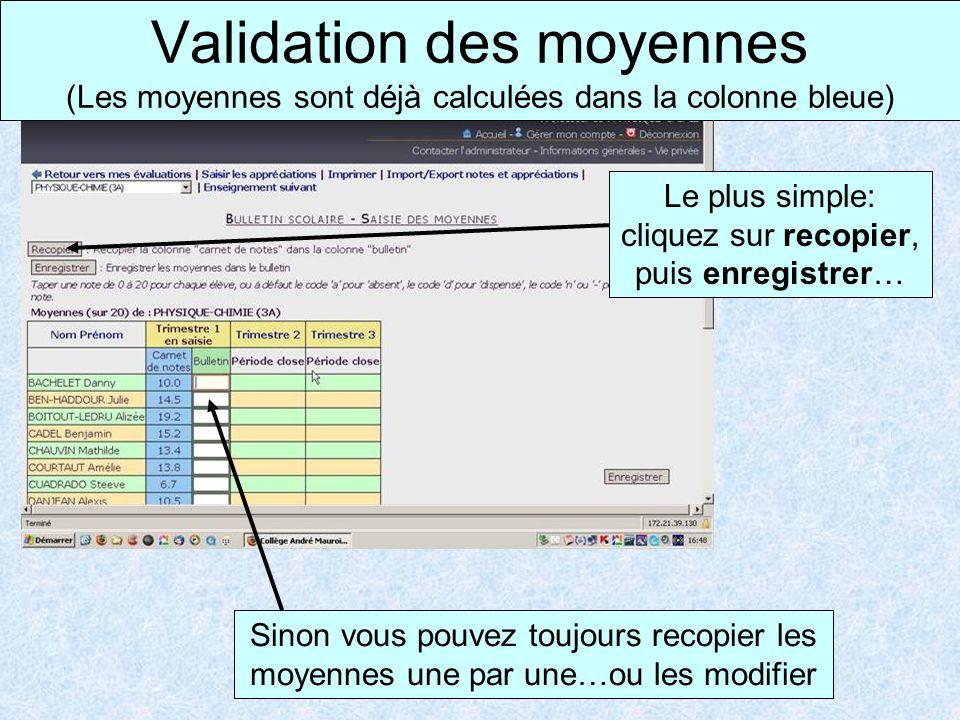 Validation des moyennes (Les moyennes sont déjà calculées dans la colonne bleue) Le plus simple: cliquez sur recopier, puis enregistrer… Sinon vous pouvez toujours recopier les moyennes une par une…ou les modifier