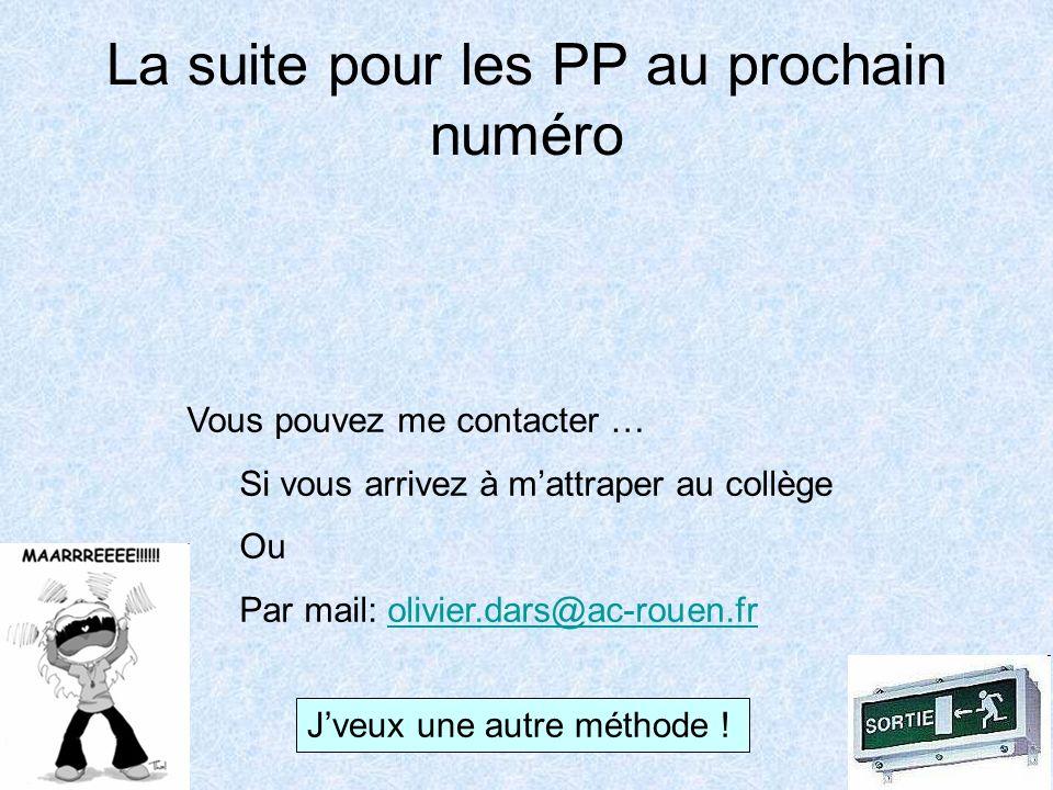 La suite pour les PP au prochain numéro Vous pouvez me contacter … Si vous arrivez à mattraper au collège Ou Par mail: olivier.dars@ac-rouen.frolivier.dars@ac-rouen.fr Jveux une autre méthode !