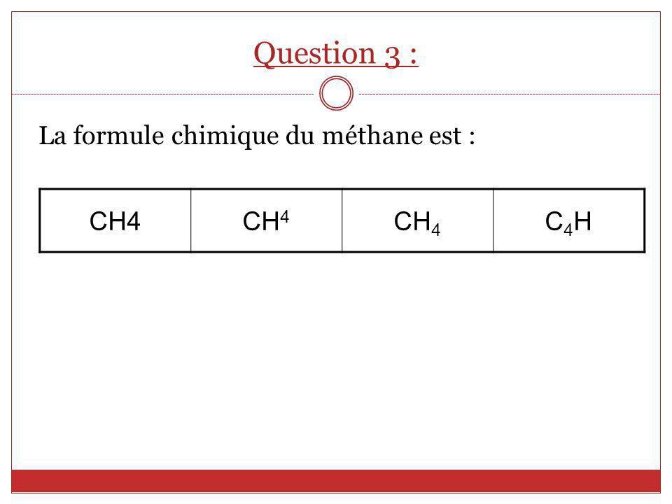La formule chimique du méthane est : CH4 C4HC4H Question 3 :