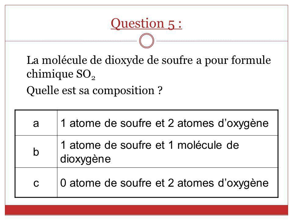 La molécule de dioxyde de soufre a pour formule chimique SO 2 Quelle est sa composition ? a1 atome de soufre et 2 atomes doxygène b 1 atome de soufre
