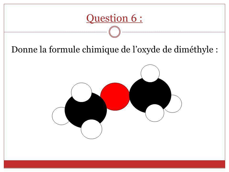 Donne la formule chimique de loxyde de diméthyle : Question 6 :