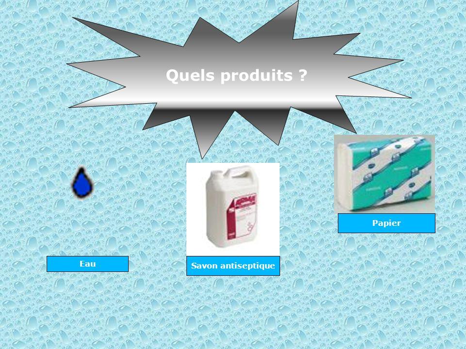 Quels produits ? Papier Eau Savon antiseptique