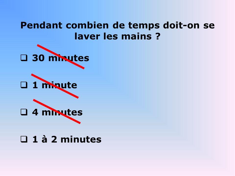 Pendant combien de temps doit-on se laver les mains ? 30 minutes 1 minute 4 minutes 1 à 2 minutes