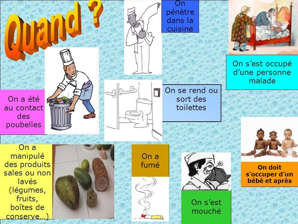 On sest mouché On sest occupé dune personne malade On a été au contact des poubelles On a manipulé des produits sales ou non lavés (légumes, fruits, b