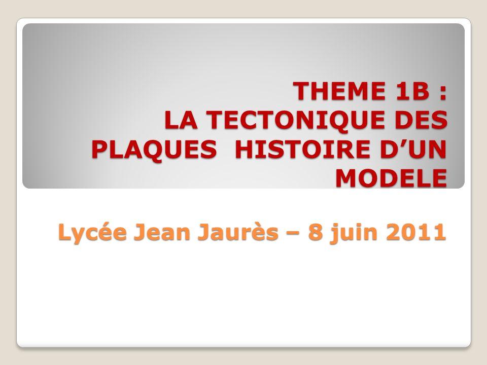 THEME 1B : LA TECTONIQUE DES PLAQUES HISTOIRE DUN MODELE Lycée Jean Jaurès – 8 juin 2011 THEME 1B : LA TECTONIQUE DES PLAQUES HISTOIRE DUN MODELE Lycé