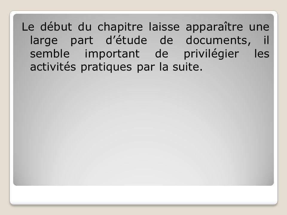 Le début du chapitre laisse apparaître une large part détude de documents, il semble important de privilégier les activités pratiques par la suite.