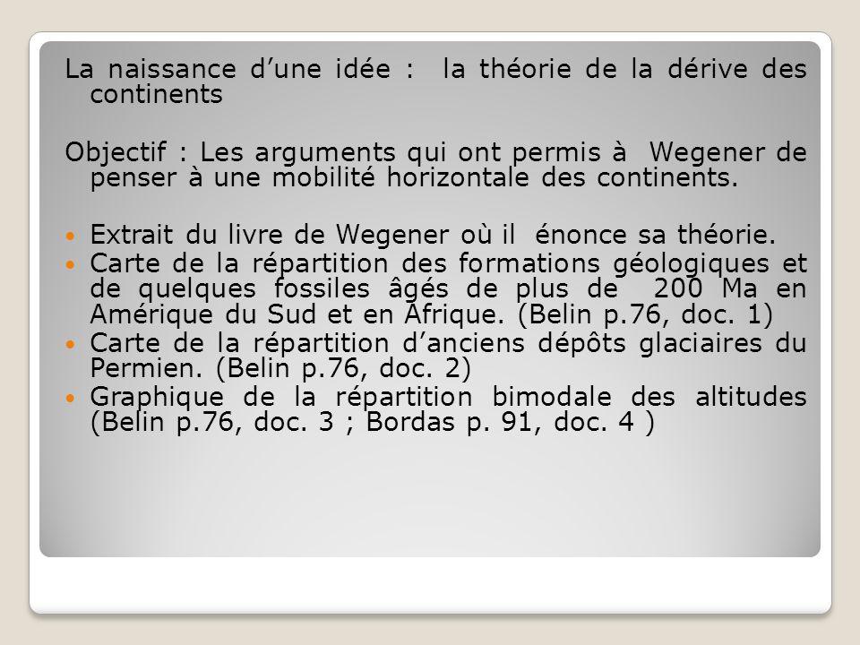 La naissance dune idée : la théorie de la dérive des continents Objectif : Les arguments qui ont permis à Wegener de penser à une mobilité horizontale