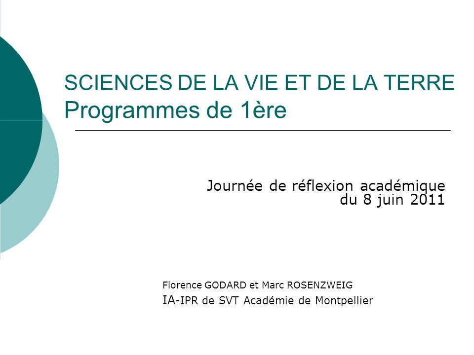 SCIENCES DE LA VIE ET DE LA TERRE Programmes de 1ère Journée de réflexion académique du 8 juin 2011 Florence GODARD et Marc ROSENZWEIG IA -IPR de SVT Académie de Montpellier