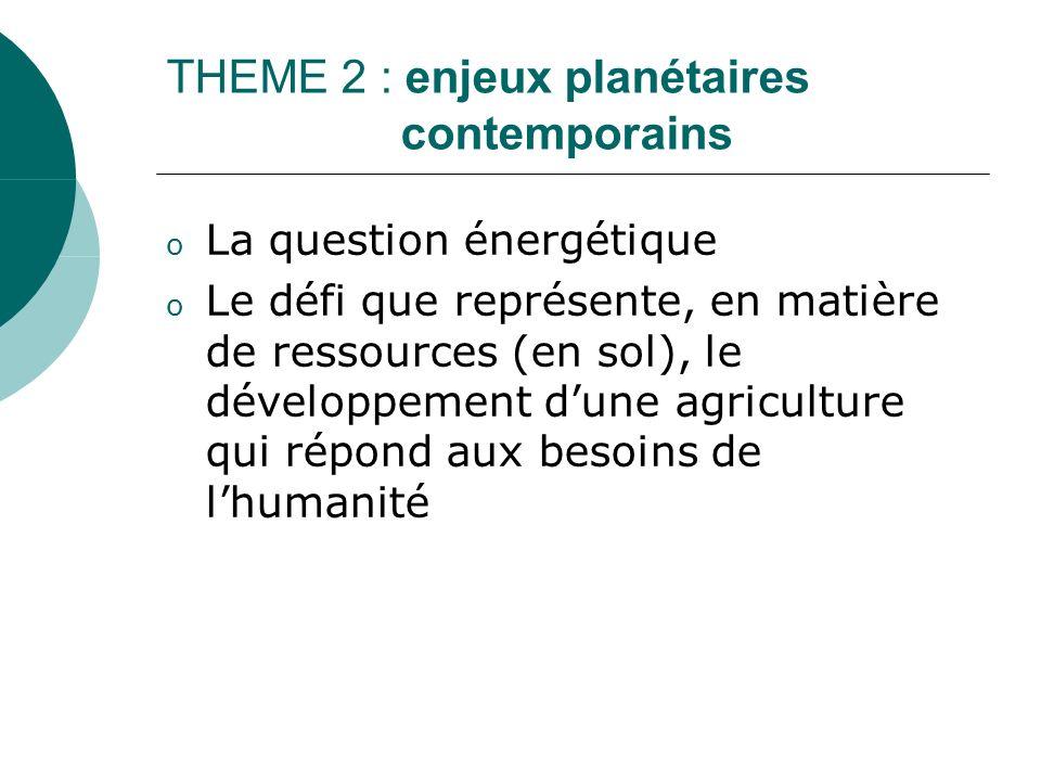 THEME 2 : enjeux planétaires contemporains o La question énergétique o Le défi que représente, en matière de ressources (en sol), le développement dune agriculture qui répond aux besoins de lhumanité