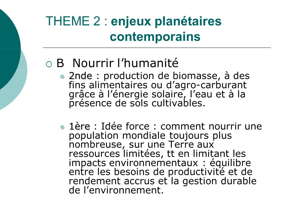 THEME 2 : enjeux planétaires contemporains B Nourrir lhumanité 2nde 2nde : production de biomasse, à des fins alimentaires ou dagro-carburant grâce à lénergie solaire, leau et à la présence de sols cultivables.