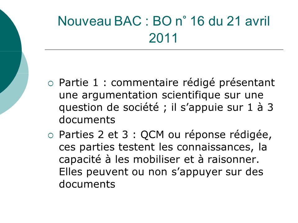 Nouveau BAC : BO n° 16 du 21 avril 2011 Partie 1 : commentaire rédigé présentant une argumentation scientifique sur une question de société ; il sappuie sur 1 à 3 documents Parties 2 et 3 : QCM ou réponse rédigée, ces parties testent les connaissances, la capacité à les mobiliser et à raisonner.