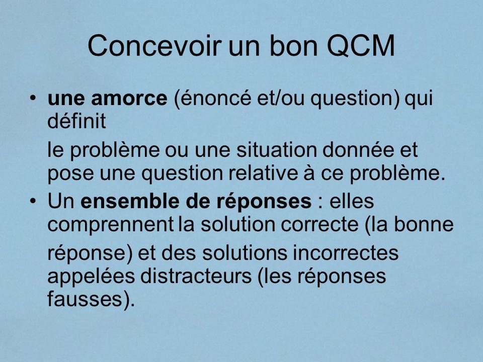 Concevoir un bon QCM une amorce (énoncé et/ou question) qui définit le problème ou une situation donnée et pose une question relative à ce problème. U