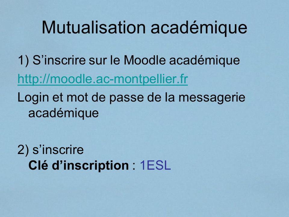Mutualisation académique 1) Sinscrire sur le Moodle académique http://moodle.ac-montpellier.fr Login et mot de passe de la messagerie académique 2) si
