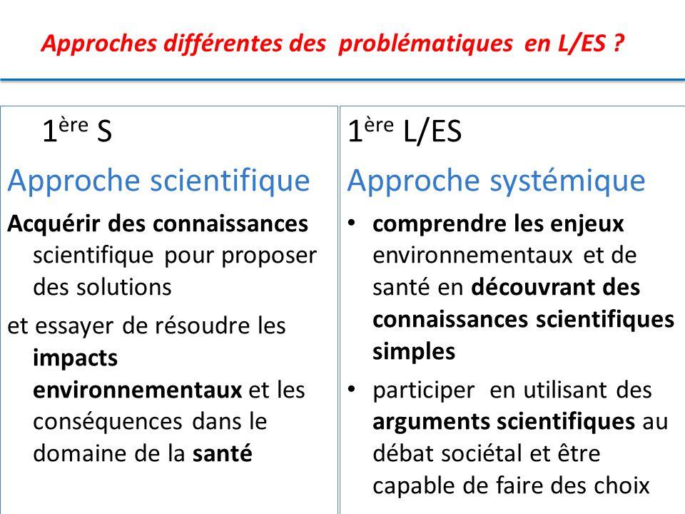Approches différentes des problématiques en L/ES ? 1 ère S Approche scientifique Acquérir des connaissances scientifique pour proposer des solutions e