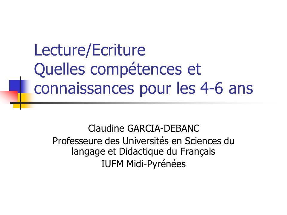 Lecture/Ecriture Quelles compétences et connaissances pour les 4-6 ans Claudine GARCIA-DEBANC Professeure des Universités en Sciences du langage et Didactique du Français IUFM Midi-Pyrénées