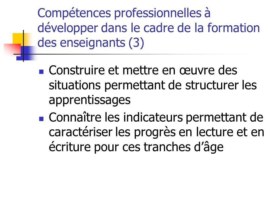 Compétences professionnelles à développer dans le cadre de la formation des enseignants (3) Construire et mettre en œuvre des situations permettant de structurer les apprentissages Connaître les indicateurs permettant de caractériser les progrès en lecture et en écriture pour ces tranches dâge