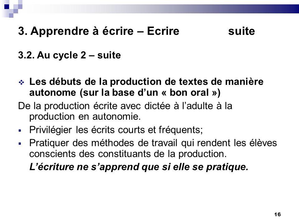 16 3. Apprendre à écrire – Ecrire suite 3.2. Au cycle 2 – suite Les débuts de la production de textes de manière autonome (sur la base dun « bon oral