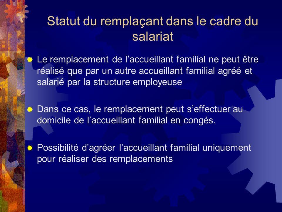 Statut du remplaçant dans le cadre du salariat Le remplacement de laccueillant familial ne peut être réalisé que par un autre accueillant familial agr