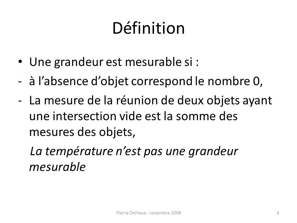 Définition Une grandeur est mesurable si : -à labsence dobjet correspond le nombre 0, -La mesure de la réunion de deux objets ayant une intersection vide est la somme des mesures des objets, La température nest pas une grandeur mesurable 4Pierre Delhaye - novembre 2008