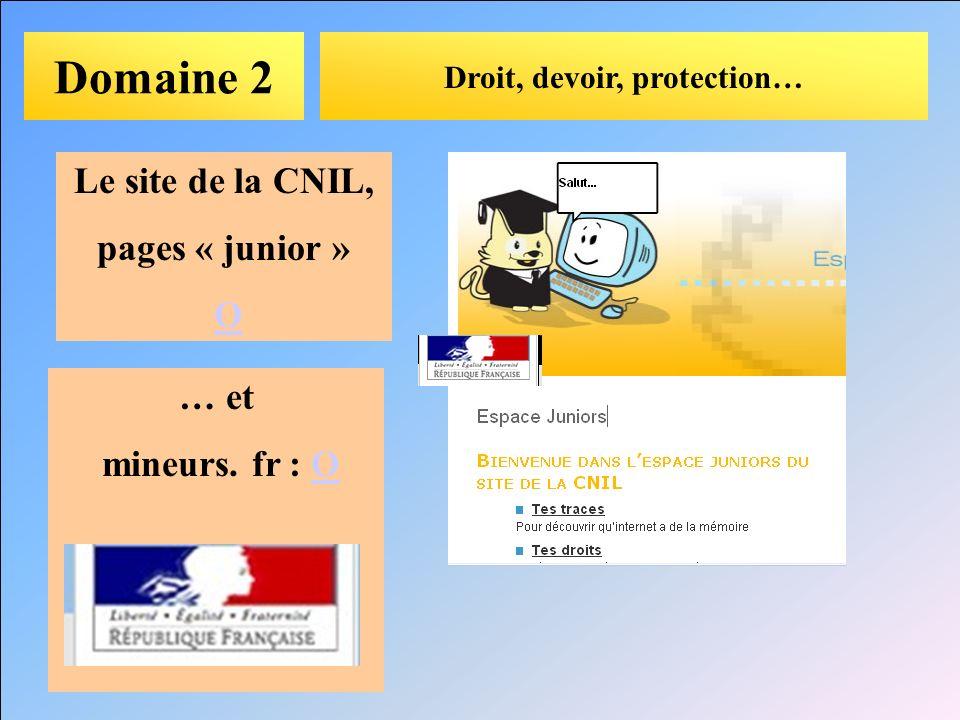 Domaine 2 Droit, devoir, protection… Le site de la CNIL, pages « junior » O … et mineurs. fr : OO