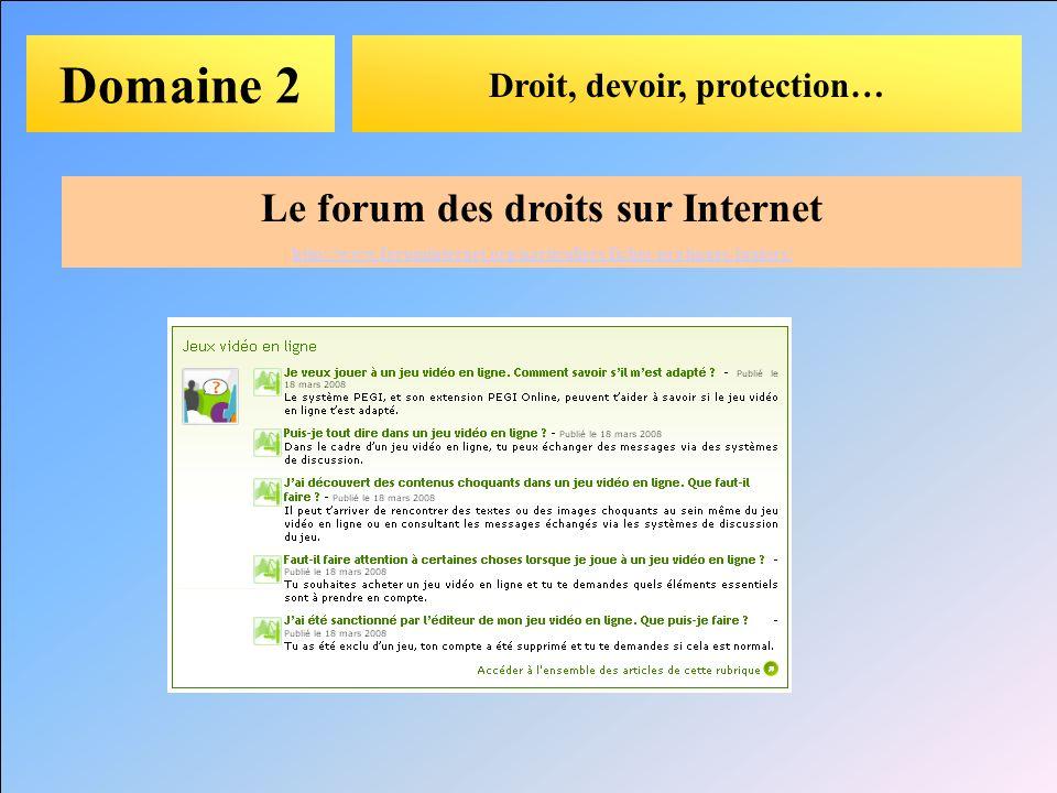 Domaine 2 Droit, devoir, protection… Le forum des droits sur Internet http://www.foruminternet.org/particuliers/fiches-pratiques/juniors/